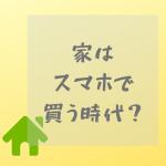 「家はスマホで買う時代」が来た。住宅業界を生き抜く術を見出すには?